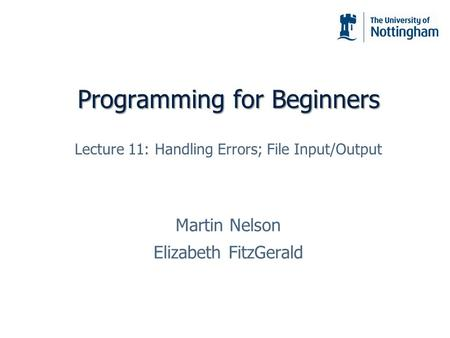 Programming for Beginners Martin Nelson Elizabeth FitzGerald Lecture 11: Handling Errors; File Input/Output.