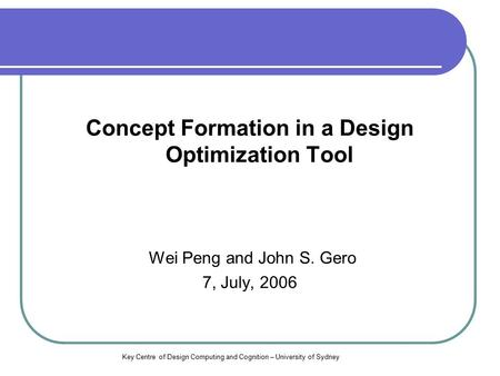 Key Centre of Design Computing and Cognition – University of Sydney Concept Formation in a Design Optimization Tool Wei Peng and John S. Gero 7, July,
