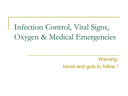 Infection Control, Vital Signs, Oxygen & Medical Emergencies Warning: blood and guts to follow !