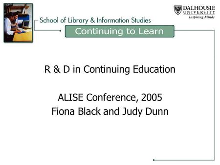 R & D in Continuing Education ALISE Conference, 2005 Fiona Black and Judy Dunn.