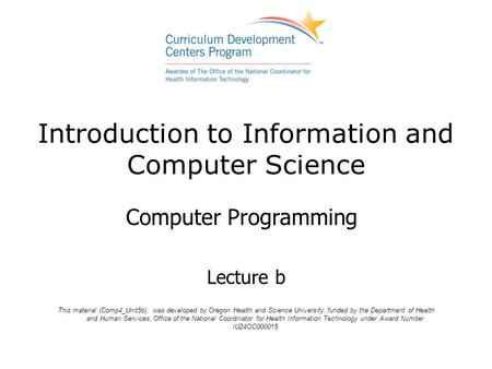 Introduction to Information and Computer Science Computer Programming Lecture b This material (Comp4_Unit5b), was developed by Oregon Health and Science.