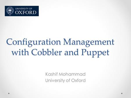 Configuration Management with Cobbler and Puppet Kashif Mohammad University of Oxford.