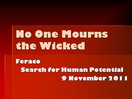 No One Mourns the Wicked Feraco Search for Human Potential 9 November 2011.