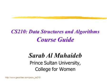 CS210: Data Structures and Algorithms Course Guide Sarab Al Muhaideb Prince Sultan University, College for Women.
