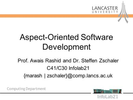 Aspect-Oriented Software Development Prof. Awais Rashid and Dr. Steffen Zschaler C41/C30 Infolab21 {marash | Computing Department.