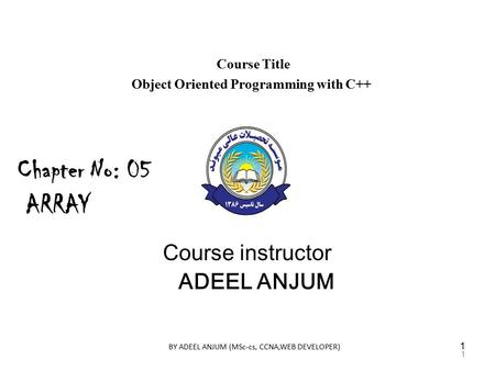 Course Title Object Oriented Programming with C++ Course instructor ADEEL ANJUM Chapter No: 05 ARRAY 1 BY ADEEL ANJUM (MSc-cs, CCNA,WEB DEVELOPER) 1.