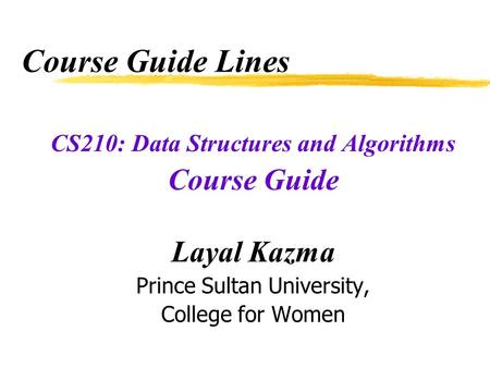 Course Guide Lines CS210: Data Structures and Algorithms Course Guide Layal Kazma Prince Sultan University, College for Women.