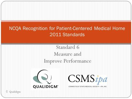 Standard 6 Measure and Improve Performance NCQA Recognition for Patient-Centered Medical Home 2011 Standards © Qualidigm.