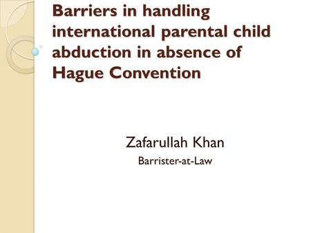 Barriers in handling international parental child abduction in absence of Hague Convention Zafarullah Khan Barrister-at-Law.