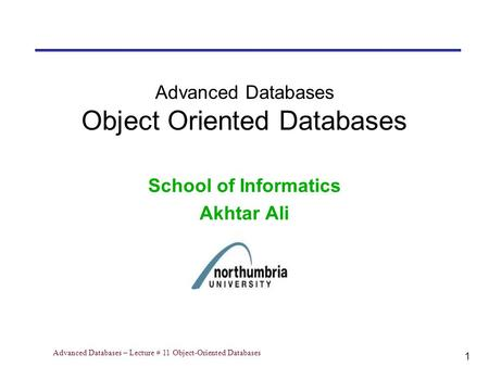 1 Advanced Databases – Lecture # 11 Object-Oriented Databases Advanced Databases Object Oriented Databases School of Informatics Akhtar Ali.