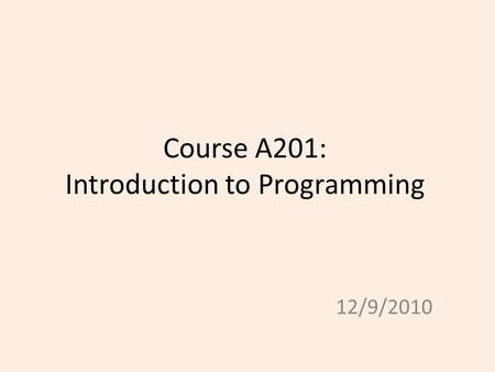 Course A201: Introduction to Programming 12/9/2010.