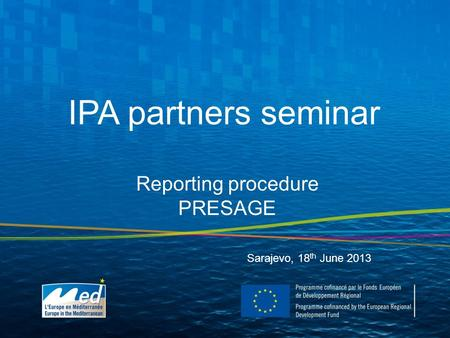 IPA partners seminar Sarajevo, 18 th June 2013 Reporting procedure PRESAGE.