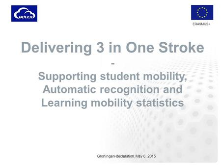 ERASMUS+ Delivering 3 in One Stroke - Supporting student mobility, Automatic recognition and Learning mobility statistics Groningen-declaration, May 6,