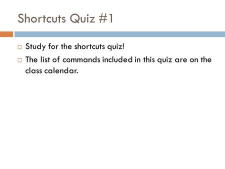 Shortcuts Quiz #1  Study for the shortcuts quiz!  The list of commands included in this quiz are on the class calendar.