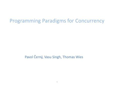 Art of Multiprocessor Programming 1 Programming Paradigms for Concurrency Pavol Černý, Vasu Singh, Thomas Wies.
