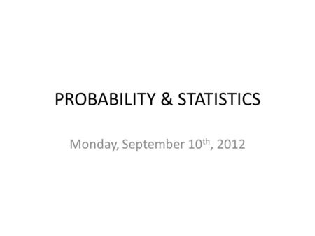 PROBABILITY & STATISTICS Monday, September 10 th, 2012.