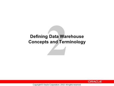 2 Copyright © Oracle Corporation, 2002. All rights reserved. Defining Data Warehouse Concepts and Terminology.