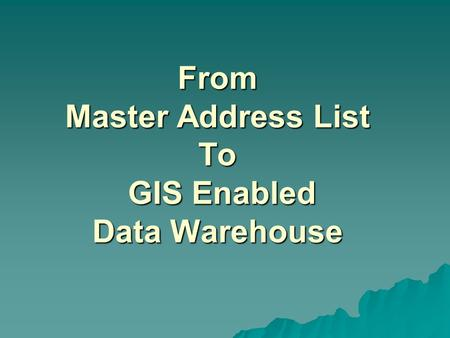 From Master Address List To GIS Enabled Data Warehouse.