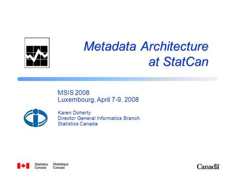 Metadata Architecture at StatCan MSIS 2008 Luxembourg, April 7-9, 2008 Karen Doherty Director General Informatics Branch Statistics Canada.