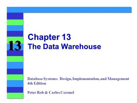 13 Chapter 13 The Data Warehouse Database Systems: Design, Implementation, and Management 4th Edition Peter Rob & Carlos Coronel.