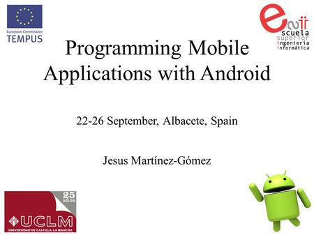 Programming Mobile Applications with Android 22-26 September, Albacete, Spain Jesus Martínez-Gómez.