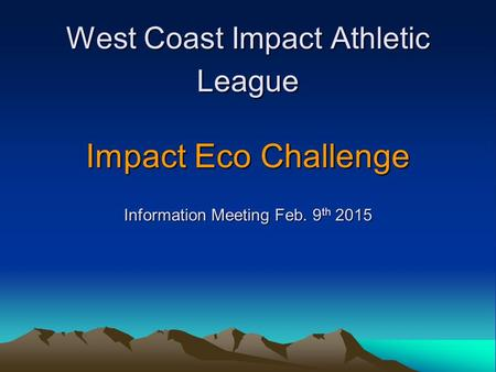 West Coast Impact Athletic League Impact Eco Challenge Information Meeting Feb. 9 th 2015.