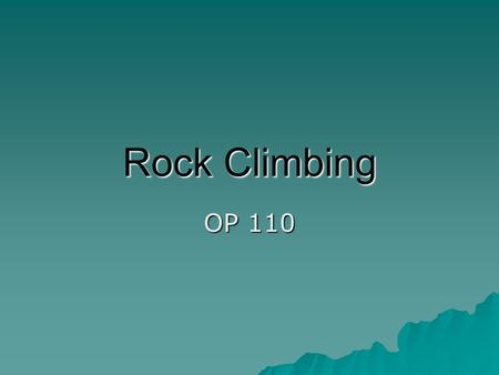 Rock Climbing OP 110. Rock Climbing  Rock climbing has gained significant popularity over the past number of years. Because of this rise in popularity,