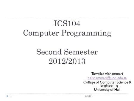 ICS104 Computer Programming Second Semester 2012/2013 ICS1041 Tuwailaa Alshammari College of Computer Science & Engineering University.