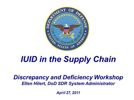 IUID in the Supply Chain Discrepancy and Deficiency Workshop Ellen Hilert, DoD SDR System Administrator April 27, 2011.