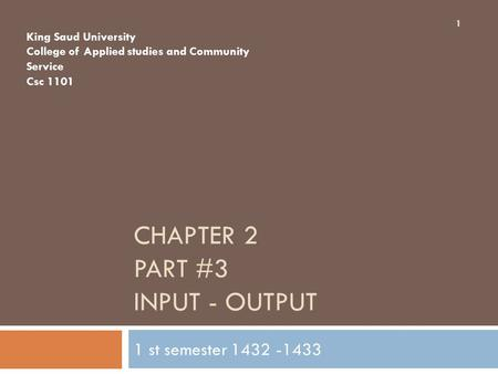 CHAPTER 2 PART #3 INPUT - OUTPUT 1 st semester 1432 -1433 King Saud University College of Applied studies and Community Service Csc 1101 1.