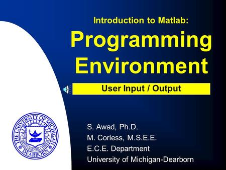 S. Awad, Ph.D. M. Corless, M.S.E.E. E.C.E. Department University of Michigan-Dearborn Introduction to Matlab: User Input / Output Programming Environment.