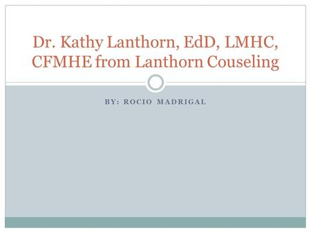 BY: ROCIO MADRIGAL Dr. Kathy Lanthorn, EdD, LMHC, CFMHE from Lanthorn Couseling.