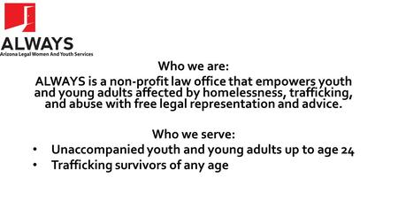 Who we are: ALWAYS is a non-profit law office that empowers youth and young adults affected by homelessness, trafficking, and abuse with free legal representation.