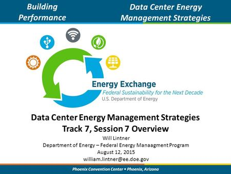 Phoenix Convention Center Phoenix, Arizona Data Center Energy Management Strategies Track 7, Session 7 Overview Building Performance Data Center Energy.