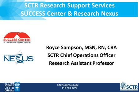 SCTR Research Support Services SUCCESS Center & Research Nexus  843-792-8300 Royce Sampson, MSN, RN, CRA SCTR Chief Operations Officer.