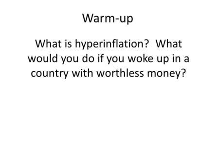 Warm-up What is hyperinflation? What would you do if you woke up in a country with worthless money?
