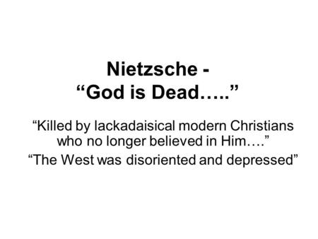 "Nietzsche - ""God is Dead….."" ""Killed by lackadaisical modern Christians who no longer believed in Him…."" ""The West was disoriented and depressed"""