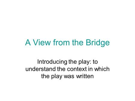 A View from the Bridge Introducing the play: to understand the context in which the play was written.