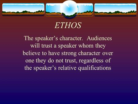 ETHOS The speaker's character. Audiences will trust a speaker whom they believe to have strong character over one they do not trust, regardless of the.