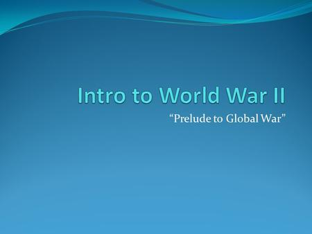 """Prelude to Global War"". Significant Facts 1. Total War: war fought not only by armed forces at the battlefront but by civilians in factories and homes."