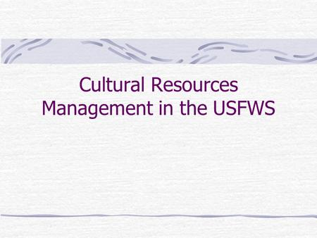 Cultural Resources Management in the USFWS What Are Cultural Resources? Archaeological sites Places associated with historical events and people Cultural.