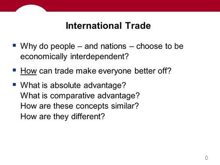 0 International Trade  Why do people – and nations – choose to be economically interdependent?  How can trade make everyone better off?  What is absolute.