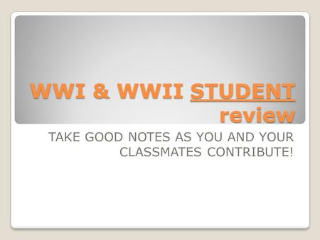 WWI & WWII STUDENT review TAKE GOOD NOTES AS YOU AND YOUR CLASSMATES CONTRIBUTE!