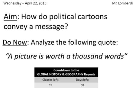 "Wednesday – April 22, 2015 Mr. Lombardi Do Now: Analyze the following quote: ""A picture is worth a thousand words"" Aim: How do political cartoons convey."