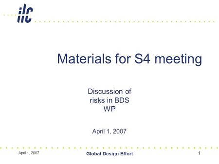 April 1, 2007 Global Design Effort 1 Materials for S4 meeting Discussion of risks in BDS WP April 1, 2007.