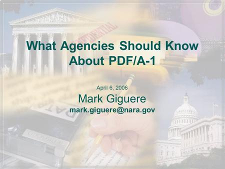 What Agencies Should Know About PDF/A-1 April 6, 2006 Mark Giguere