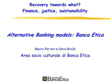 Recovery towards what? Finance, justice, suistanaibility Alternative Banking models: Banca Etica Mauro Ferrari e Dario Brollo Area socio culturale di Banca.