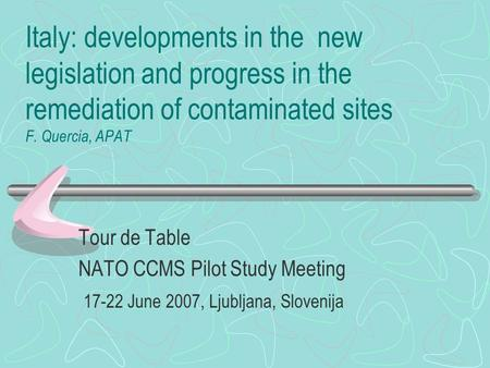 Italy: developments in the new legislation and progress in the remediation of contaminated sites F. Quercia, APAT Tour de Table NATO CCMS Pilot Study Meeting.