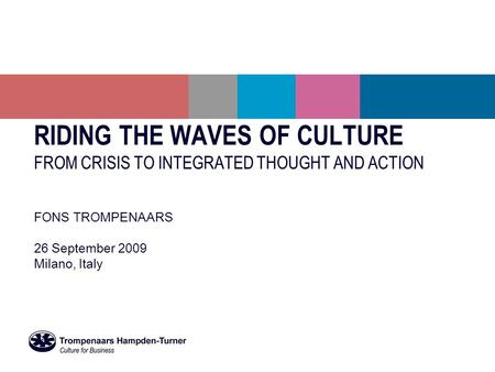 RIDING THE WAVES OF CULTURE FROM CRISIS TO INTEGRATED THOUGHT AND ACTION FONS TROMPENAARS 26 September 2009 Milano, Italy.