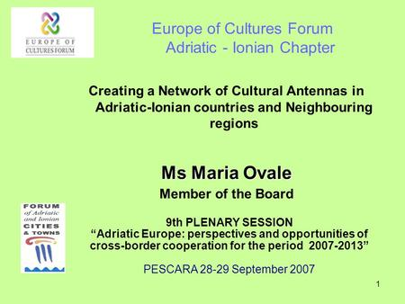 1 Europe of Cultures Forum Adriatic - Ionian Chapter Creating a Network of Cultural Antennas in Adriatic-Ionian countries and Neighbouring regions Ms Maria.